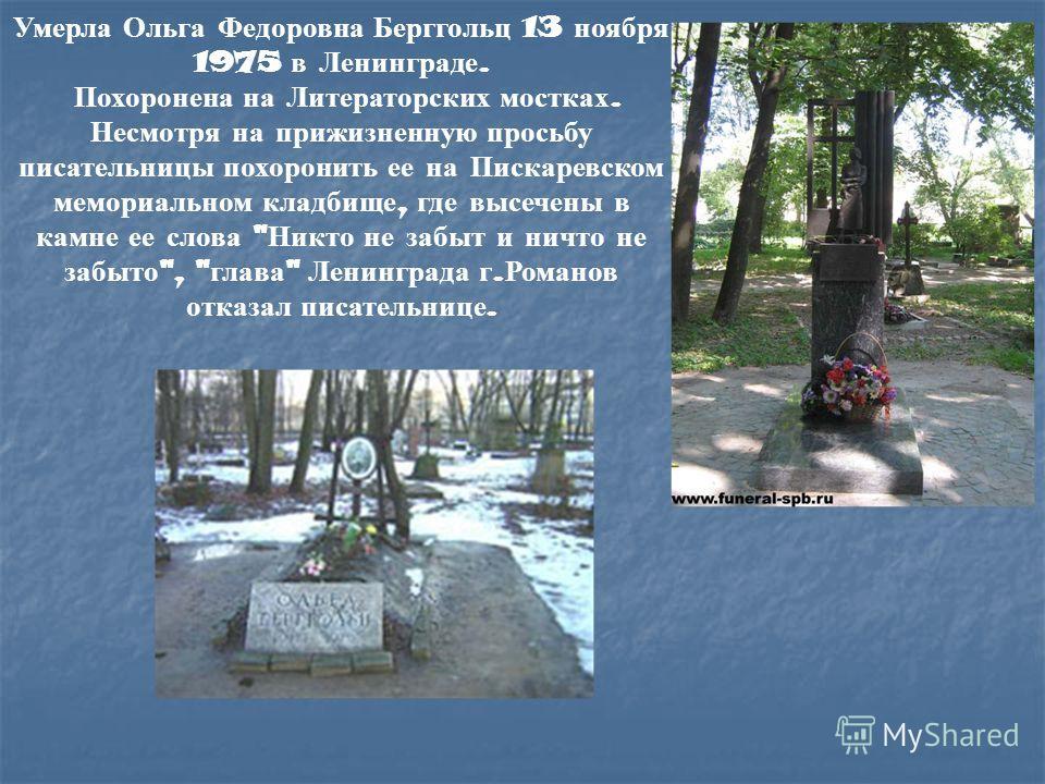 Умерла Ольга Федоровна Берггольц 13 ноября 1975 в Ленинграде. Похоронена на Литераторских мостках. Несмотря на прижизненную просьбу писательницы похоронить ее на Пискаревском мемориальном кладбище, где высечены в камне ее слова