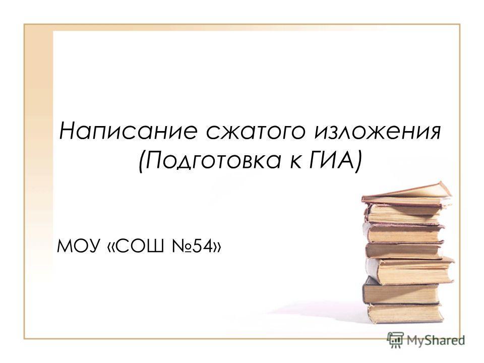 Написание сжатого изложения (Подготовка к ГИА) МОУ «СОШ 54»