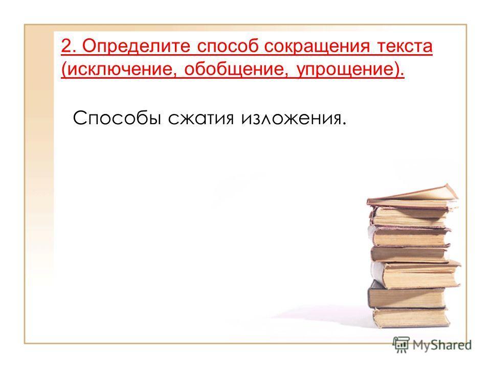 2. Определите способ сокращения текста (исключение, обобщение, упрощение). Способы сжатия изложения.
