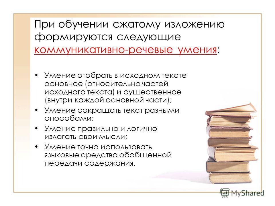 При обучении сжатому изложению формируются следующие коммуникативно-речевые умения: Умение отобрать в исходном тексте основное (относительно частей исходного текста) и существенное (внутри каждой основной части); Умение сокращать текст разными способ