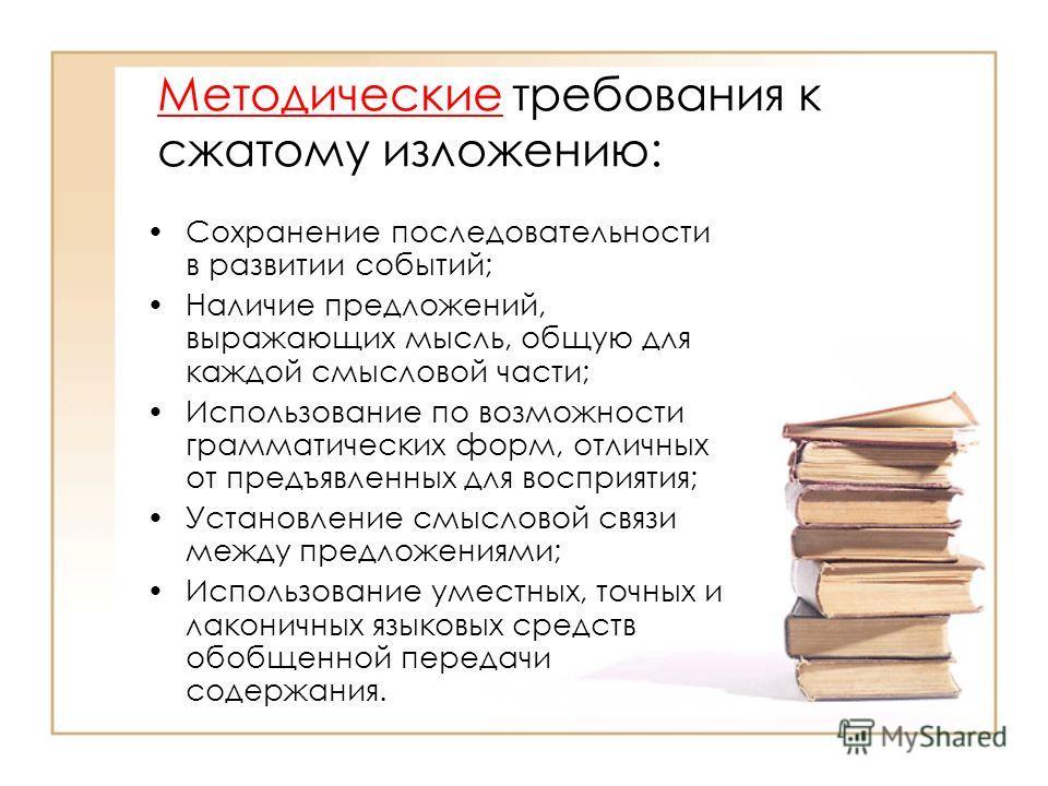 Методические требования к сжатому изложению: Сохранение последовательности в развитии событий; Наличие предложений, выражающих мысль, общую для каждой смысловой части; Использование по возможности грамматических форм, отличных от предъявленных для во