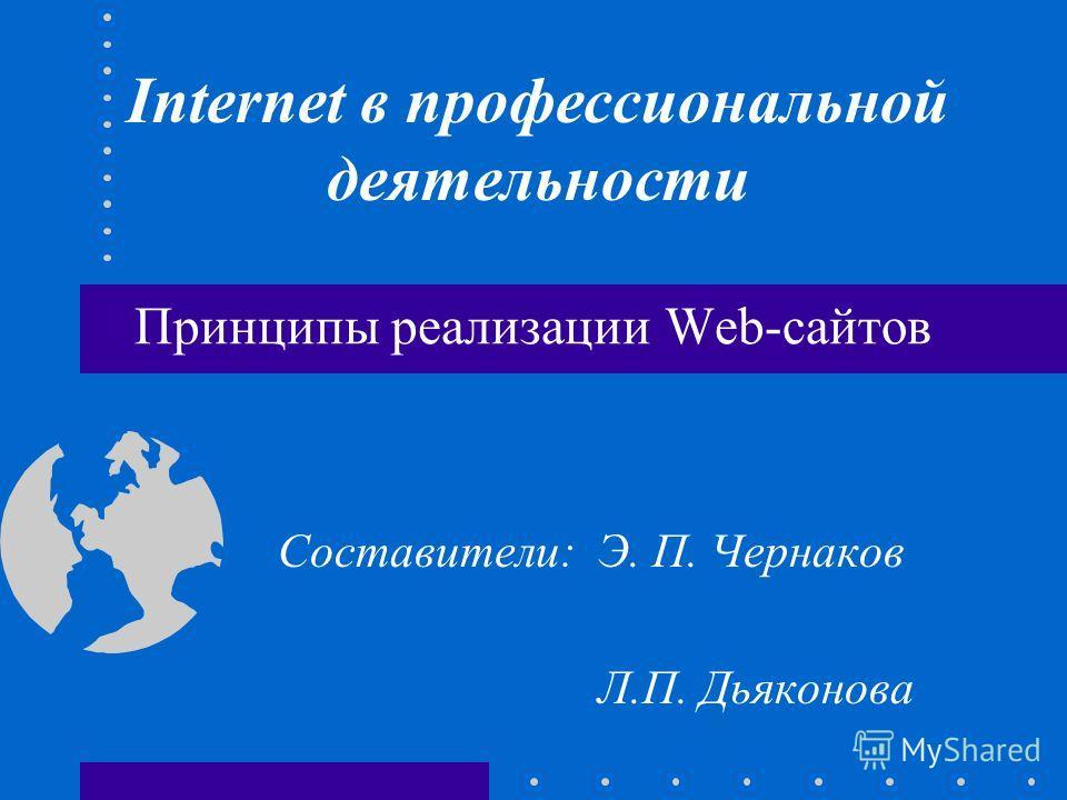 Принципы реализации Web-сайтов Составители:Э. П. Чернаков Л.П. Дьяконова Internet в профессиональной деятельности