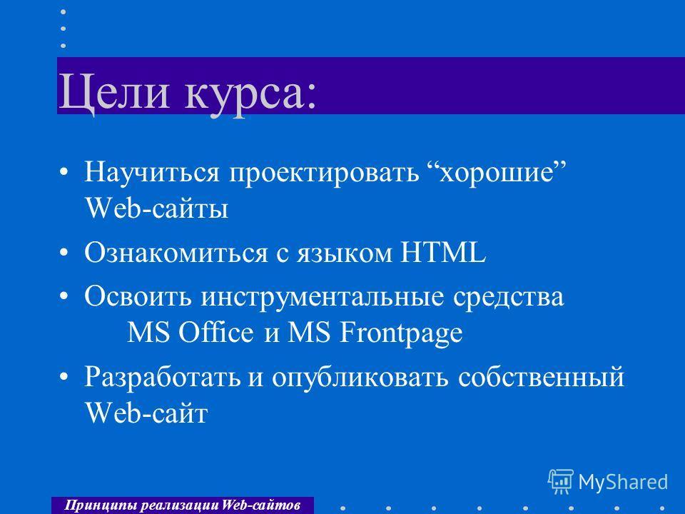 Принципы реализации Web-сайтов Цели курса: Научиться проектировать хорошие Web-сайты Ознакомиться с языком HTML Освоить инструментальные средства MS Office и MS Frontpage Разработать и опубликовать собственный Web-сайт