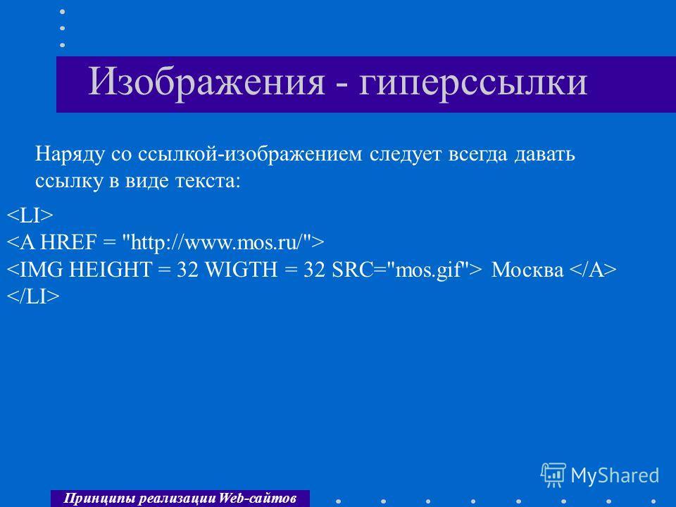 Принципы реализации Web-сайтов Изображения - гиперссылки Наряду со ссылкой-изображением следует всегда давать ссылку в виде текста: Москва