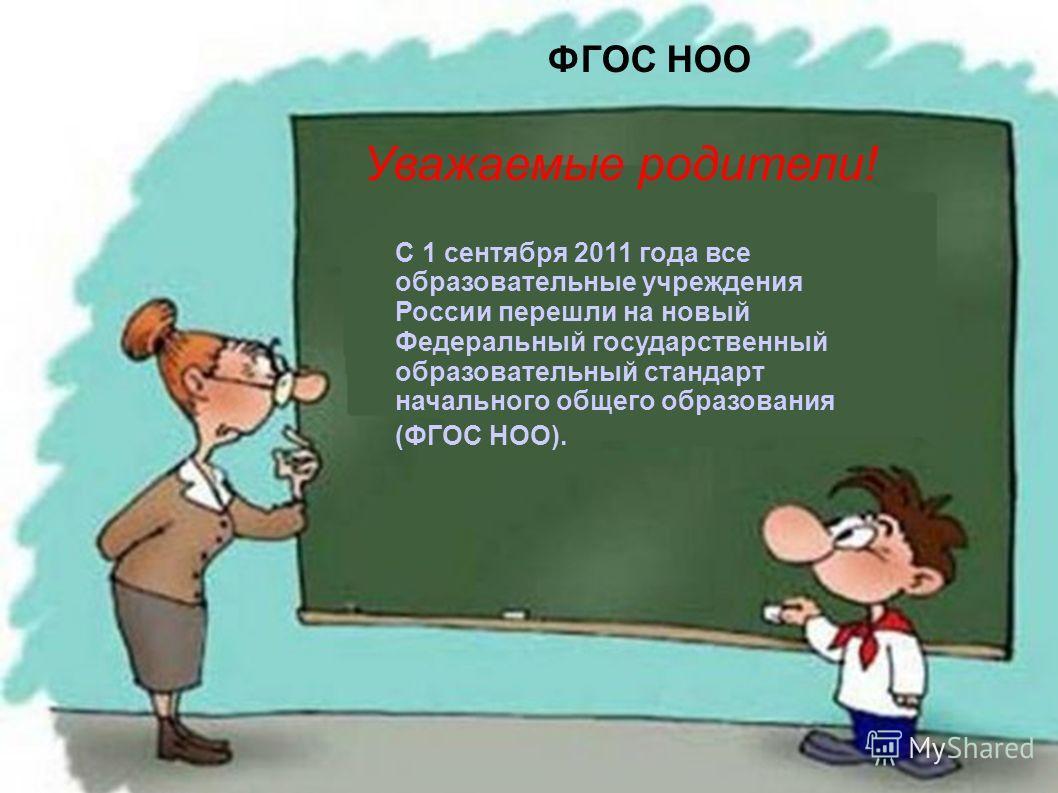 ФГОС НОО С 1 сентября 2011 года все образовательные учреждения России перешли на новый Федеральный государственный образовательный стандарт начального общего образования (ФГОС НОО). Уважаемые родители!
