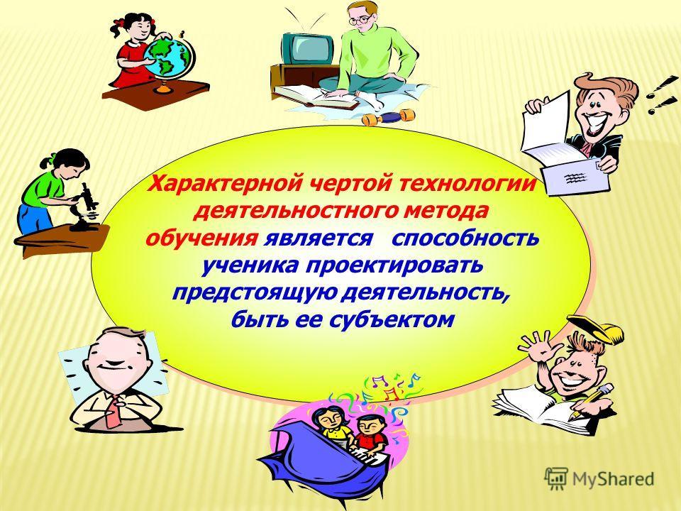 Характерной чертой технологии деятельностного метода обучения является способность ученика проектировать предстоящую деятельность, быть ее субъектом