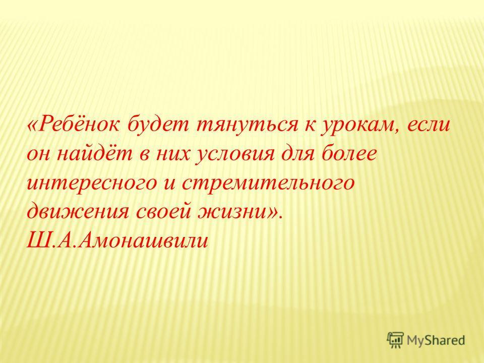 «Ребёнок будет тянуться к урокам, если он найдёт в них условия для более интересного и стремительного движения своей жизни». Ш.А.Амонашвили