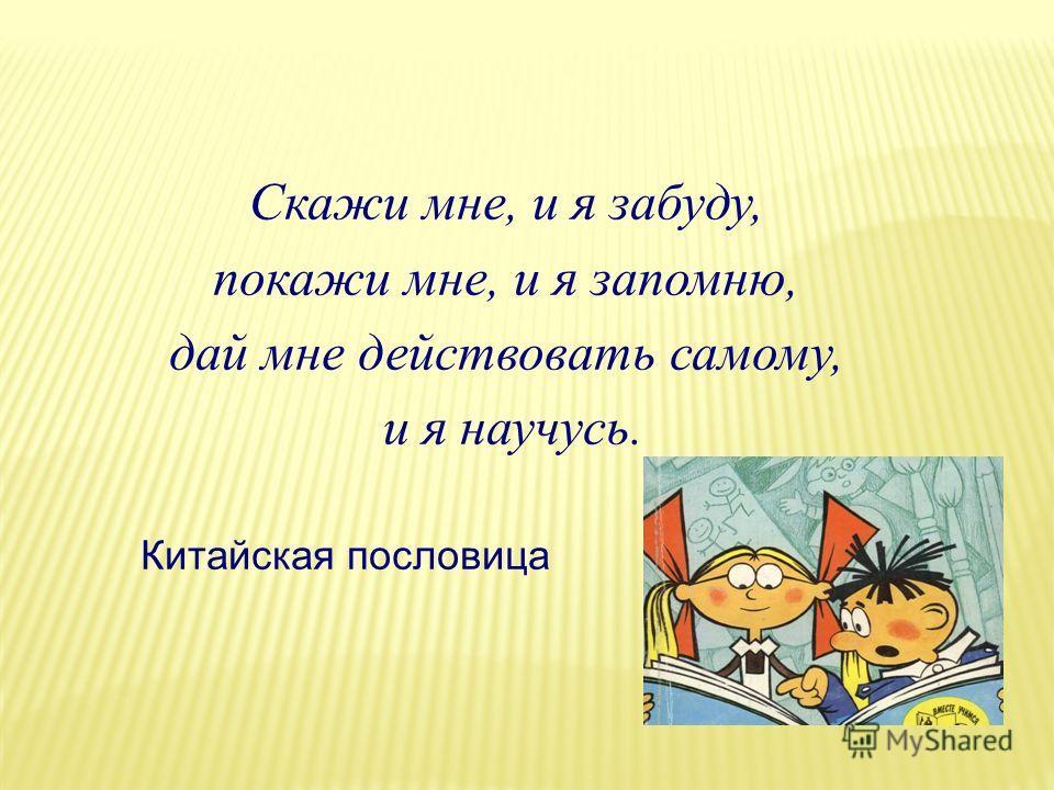 Скажи мне, и я забуду, покажи мне, и я запомню, дай мне действовать самому, и я научусь. Китайская пословица