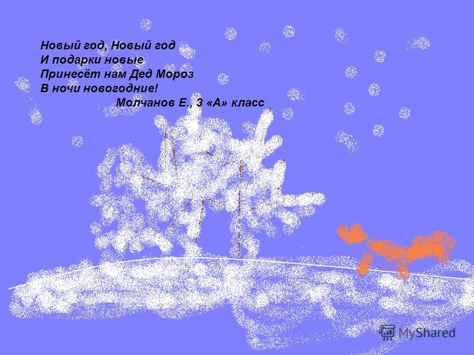 Новый год, Новый год И подарки новые Принесёт нам Дед Мороз В ночи новогодние! Молчанов Е., 3 «А» класс