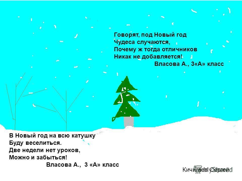 Кичигаев Сергей В Новый год на всю катушку Буду веселиться. Две недели нет уроков, Можно и забыться! Власова А., 3 «А» класс Говорят, под Новый год Чудеса случаются, Почему ж тогда отличников Никак не добавляется! Власова А., 3«А» класс