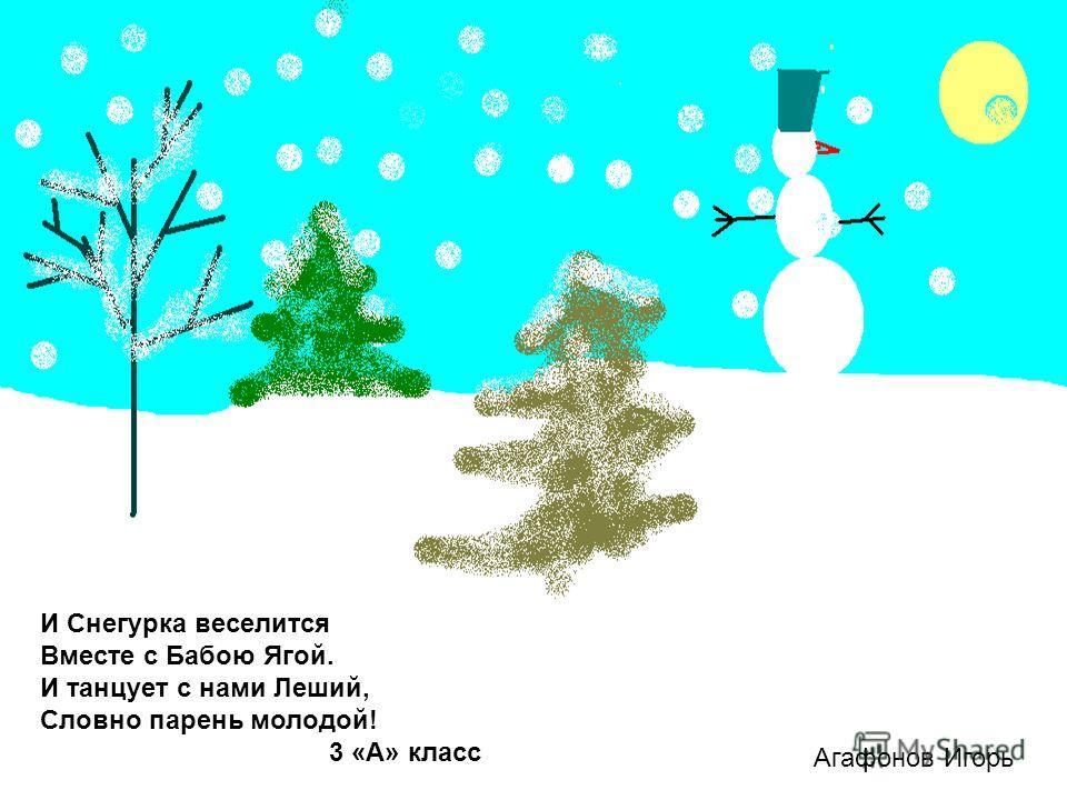 Агафонов Игорь И Снегурка веселится Вместе с Бабою Ягой. И танцует с нами Леший, Словно парень молодой! 3 «А» класс