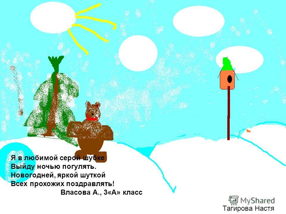 Тагирова Настя Я в любимой серой шубке Выйду ночью погулять. Новогодней, яркой шуткой Всех прохожих поздравлять! Власова А., 3«А» класс