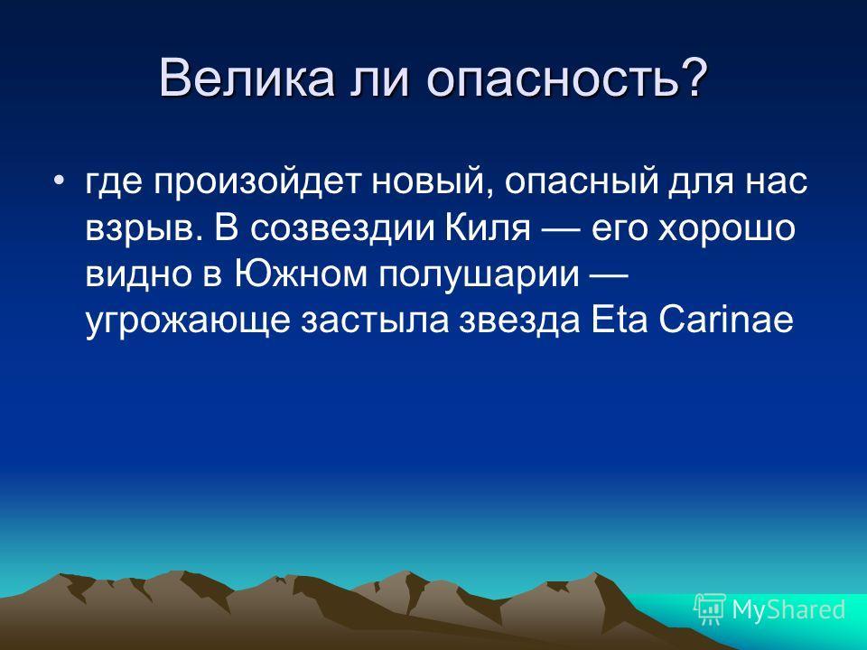 Велика ли опасность? где произойдет новый, опасный для нас взрыв. В созвездии Киля его хорошо видно в Южном полушарии угрожающе застыла звезда Eta Carinae