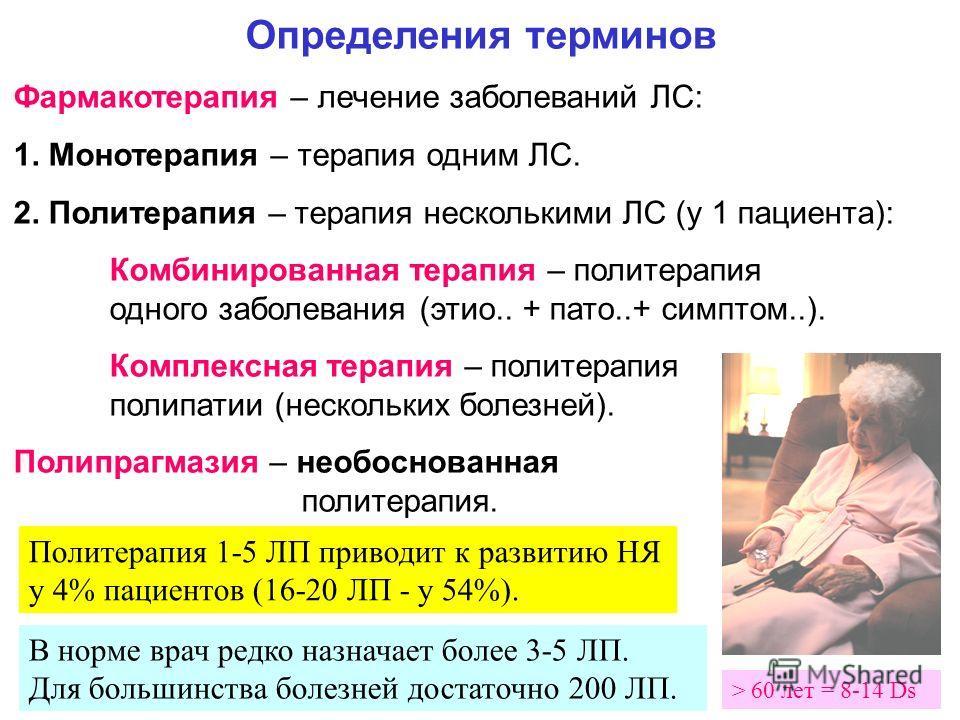 Определения терминов Фармакотерапия – лечение заболеваний ЛС: 1. Монотерапия – терапия одним ЛС. 2. Политерапия – терапия несколькими ЛС (у 1 пациента): Комбинированная терапия – политерапия одного заболевания (этио.. + пато..+ симптом..). Комплексна