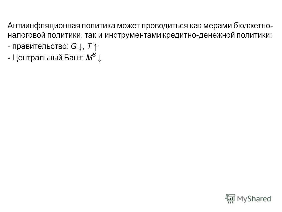 Антиинфляционная политика может проводиться как мерами бюджетно- налоговой политики, так и инструментами кредитно-денежной политики: - правительство: G, Т - Центральный Банк: М S