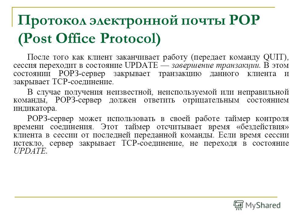 Протокол электронной почты POP (Post Office Protocol) После того как клиент заканчивает работу (передает команду QUIT), сессия переходит в состояние UPDATE завершение транзакции. В этом состоянии РОРЗ-сервер закрывает транзакцию данного клиента и зак