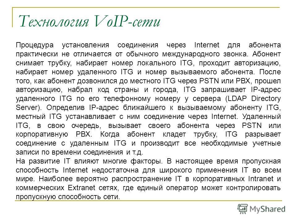 Технология VoIP-сети Процедура установления соединения через Internet для абонента практически не отличается от обычного международного звонка. Абонент снимает трубку, набирает номер локального ITG, проходит авторизацию, набирает номер удаленного ITG