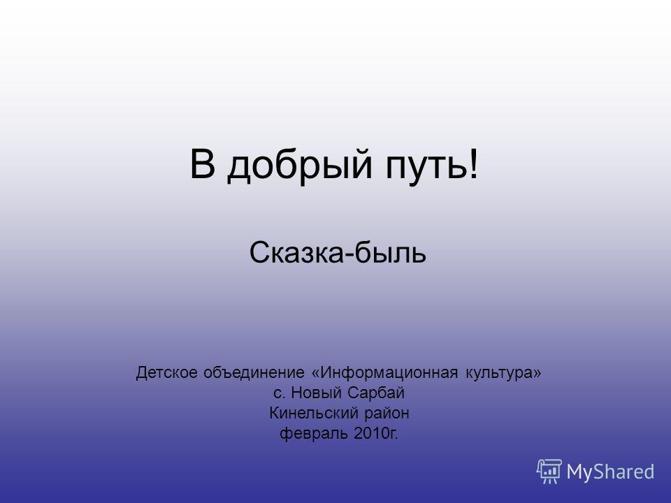 В добрый путь! Сказка-быль Детское объединение «Информационная культура» с. Новый Сарбай Кинельский район февраль 2010г.