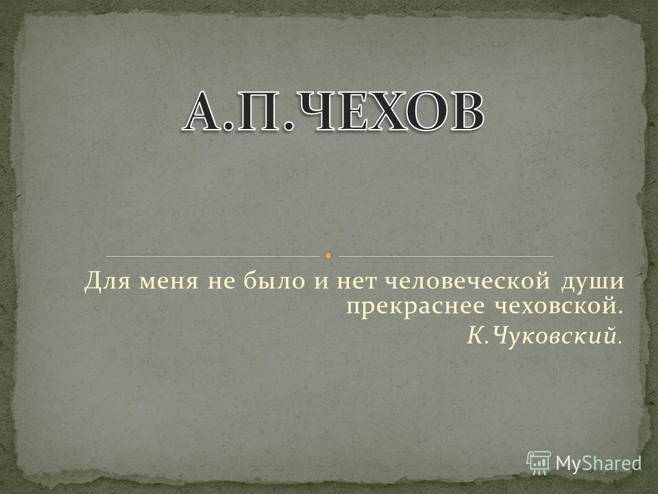 Для меня не было и нет человеческой души прекраснее чеховской. К.Чуковский.