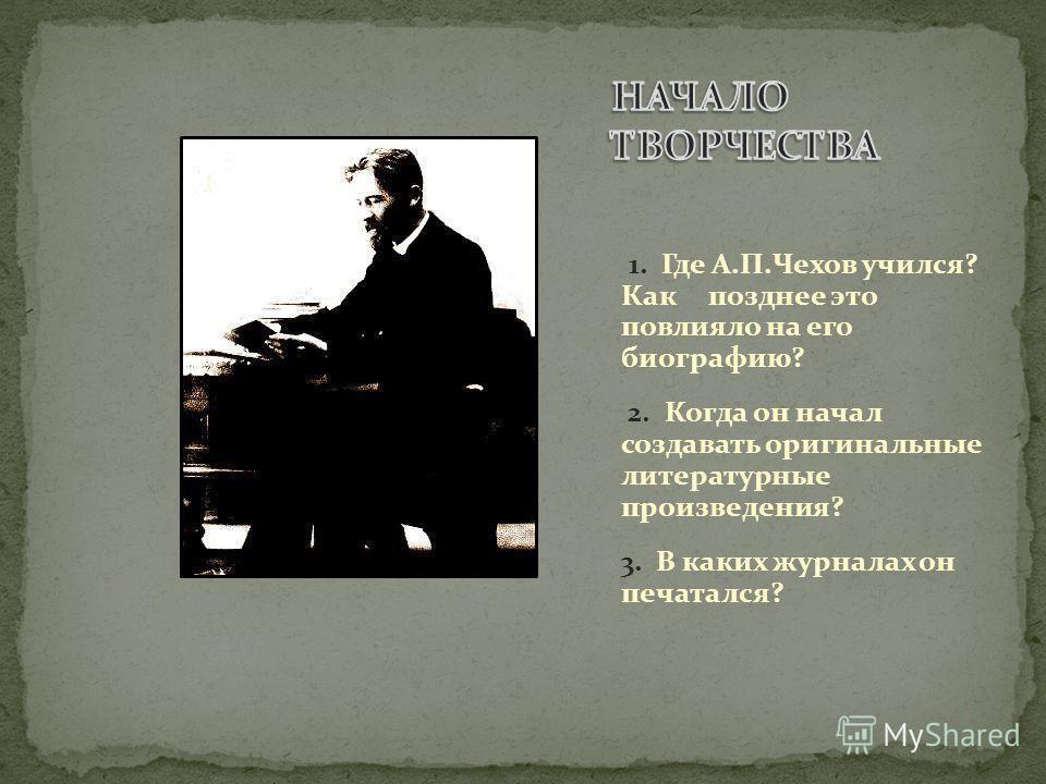 1. Где А.П.Чехов учился? Как позднее это повлияло на его биографию? 2. Когда он начал создавать оригинальные литературные произведения? 3. В каких журналах он печатался?