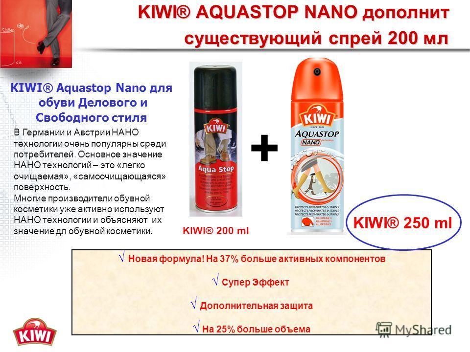 KIWI® AQUASTOP NANO дополнит существующий спрей 200 мл KIWI® 200 ml Новая формула! На 37% больше активных компонентов Супер Эффект Дополнительная защита На 25% больше объема KIWI® 250 ml + KIWI® Aquastop Nano для обуви Делового и Свободного стиля В Г