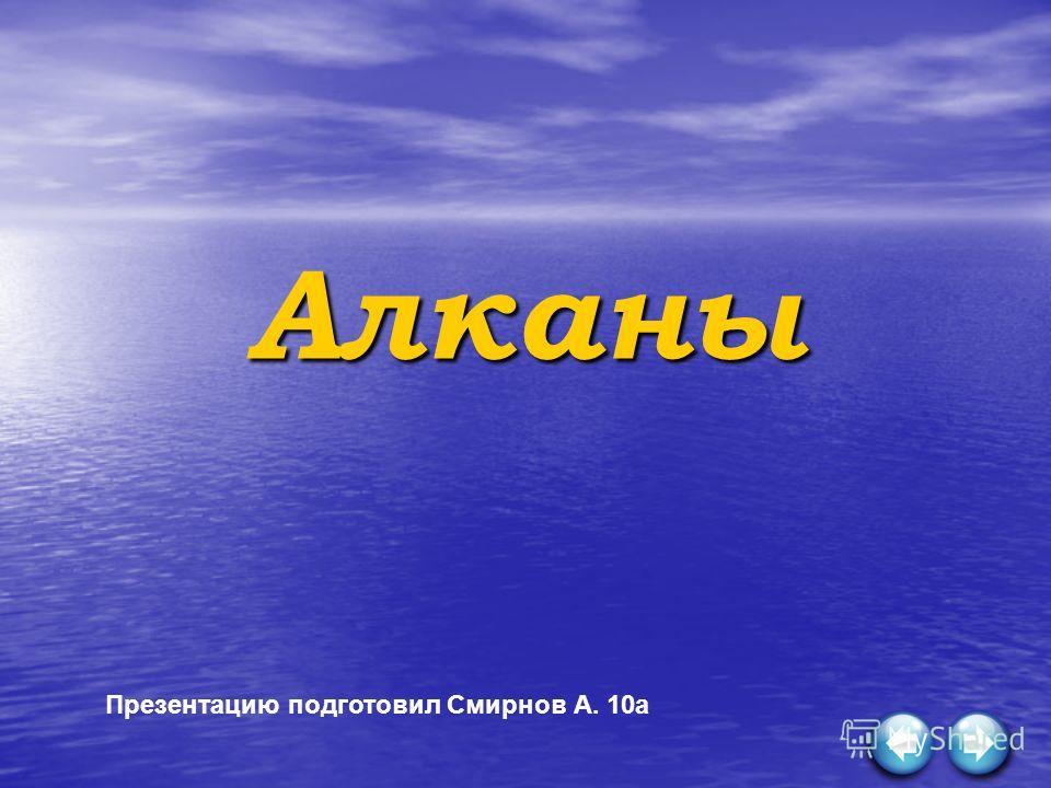 Алканы Презентацию подготовил Смирнов А. 10а
