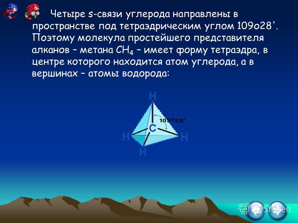 Четыре s-связи углерода направлены в пространстве под тетраэдрическим углом 109о28'. Поэтому молекула простейшего представителя алканов – метана СН 4 – имеет форму тетраэдра, в центре которого находится атом углерода, а в вершинах – атомы водорода:
