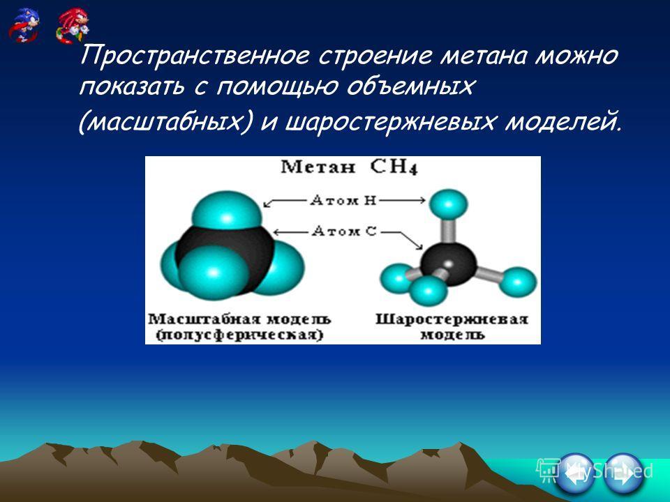 Пространственное строение метана можно показать с помощью объемных (масштабных) и шаростержневых моделей.