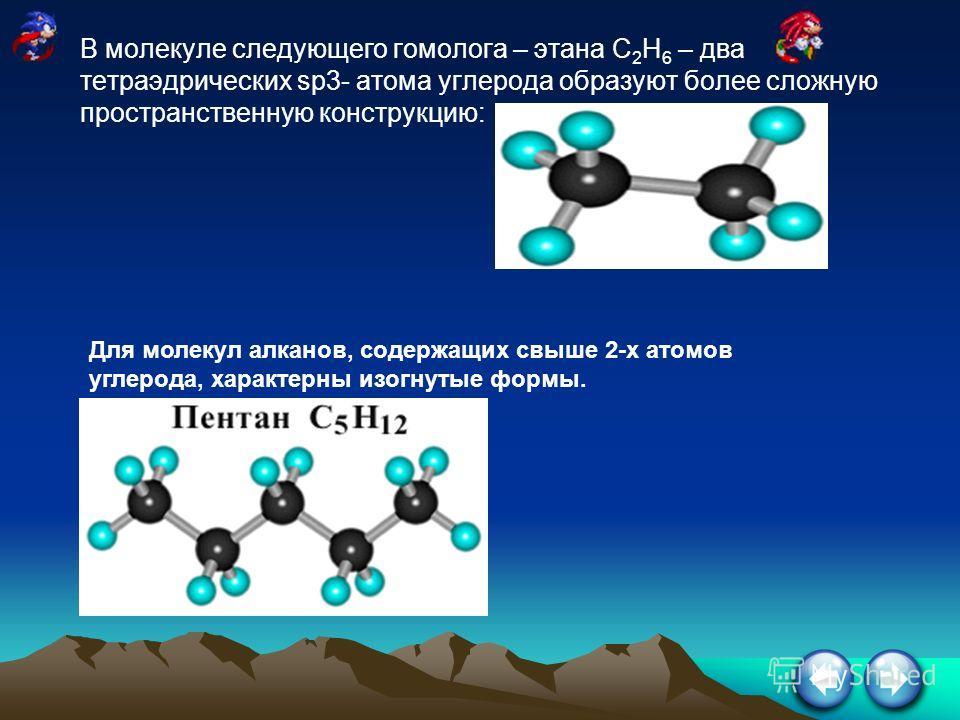 В молекуле следующего гомолога – этана С 2 Н 6 – два тетраэдрических sp3- атома углерода образуют более сложную пространственную конструкцию: Для молекул алканов, содержащих свыше 2-х атомов углерода, характерны изогнутые формы.