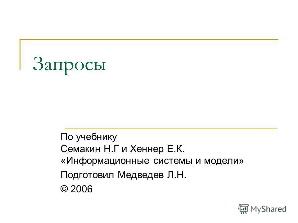 Запросы По учебнику Семакин Н.Г и Хеннер Е.К. «Информационные системы и модели» Подготовил Медведев Л.Н. © 2006