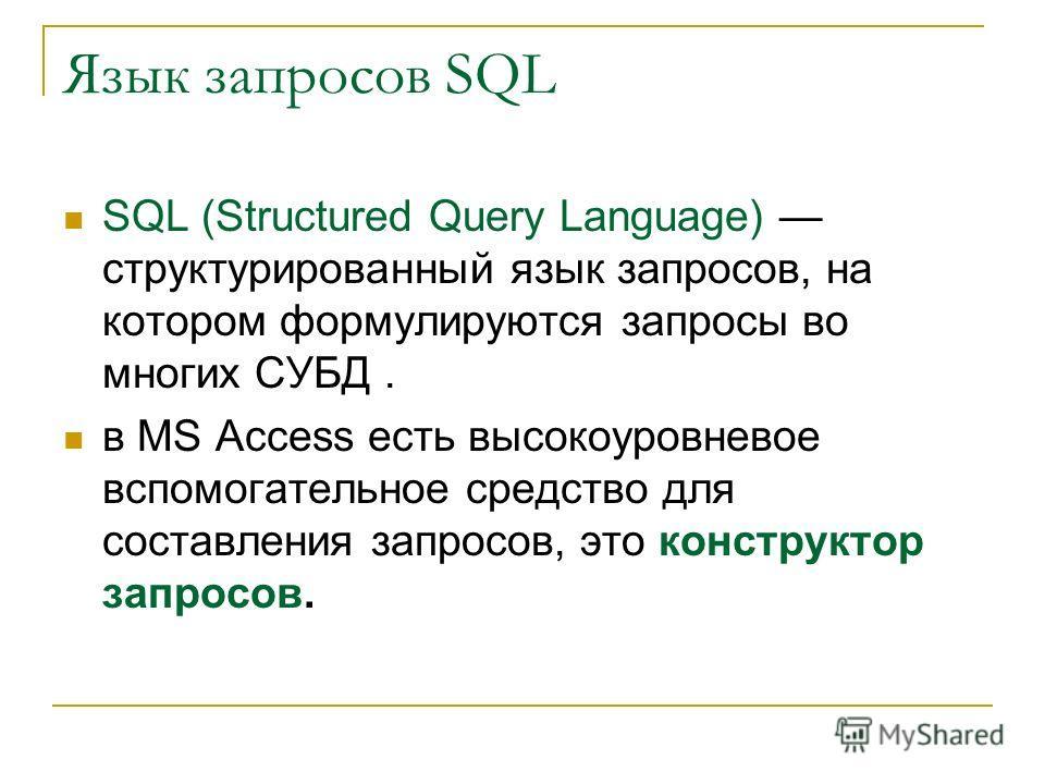 Язык запросов SQL SQL (Structured Query Language) структурированный язык запросов, на котором формулируются запросы во многих СУБД. в MS Access есть высокоуровневое вспомогательное средство для составления запросов, это конструктор запросов.