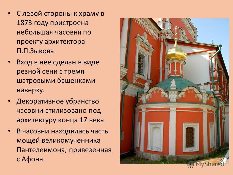 С левой стороны к храму в 1873 году пристроена небольшая часовня по проекту архитектора П.П.Зыкова. Вход в нее сделан в виде резной сени с тремя шатровыми башенками наверху. Декоративное убранство часовни стилизовано под архитектуру конца 17 века. В