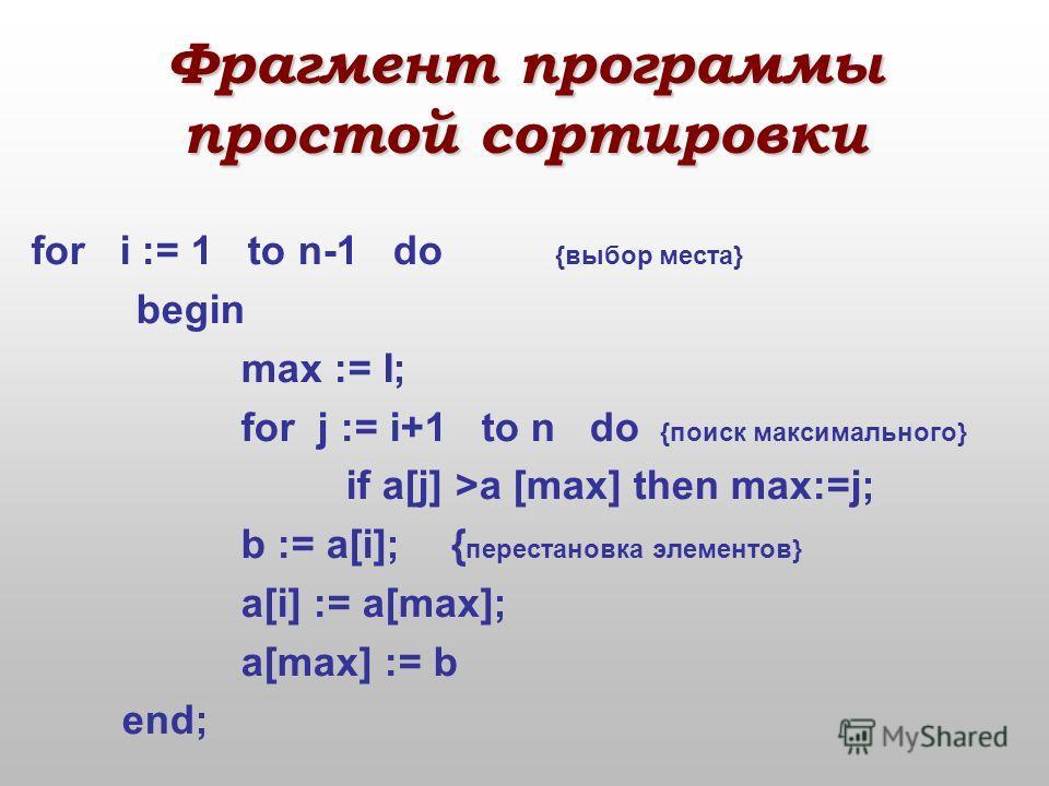 5 шаг. Ищется самый маленький элемент массива с 3-го по последний. 6 шаг. Пусть найдено: а[4] – наименьший. Меняем a[3] c a[4]. 245 а1а2а3а4 3 b b:=a[4]; a[4]:=a[3]; a[3]:=b;