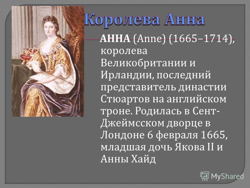 АННА (Anne) (1665–1714), королева Великобритании и Ирландии, последний представитель династии Стюартов на английском троне. Родилась в Сент - Джеймсском дворце в Лондоне 6 февраля 1665, младшая дочь Якова II и Анны Хайд