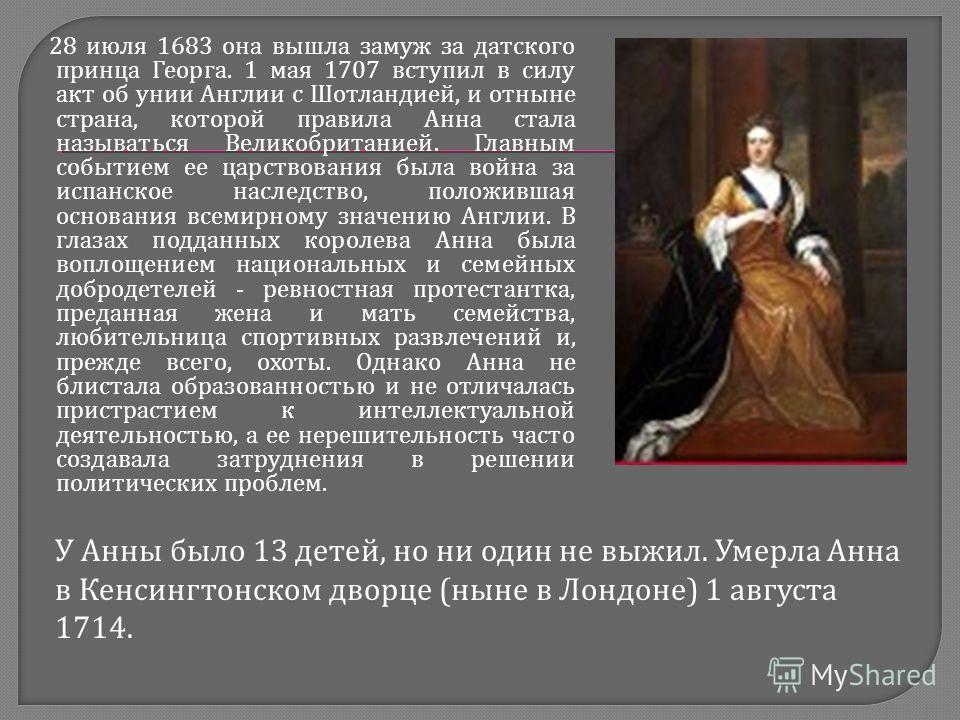 28 июля 1683 она вышла замуж за датского принца Георга. 1 мая 1707 вступил в силу акт об унии Англии с Шотландией, и отныне страна, которой правила Анна стала называться Великобританией. Главным событием ее царствования была война за испанское наслед