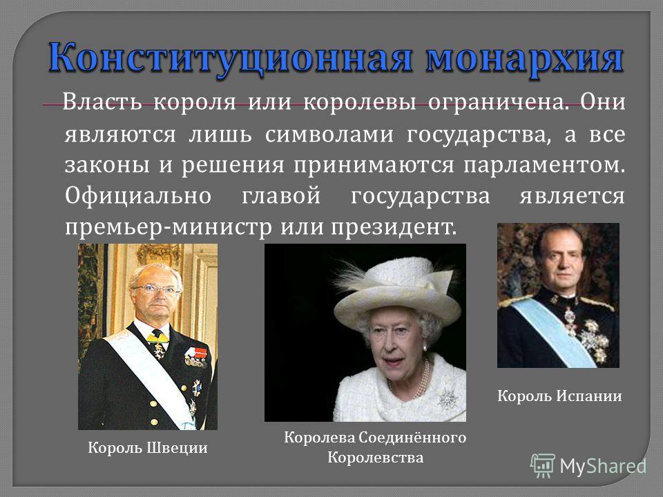 Власть короля или королевы ограничена. Они являются лишь символами государства, а все законы и решения принимаются парламентом. Официально главой государства является премьер - министр или президент. Король Швеции Король Испании Королева Соединённого