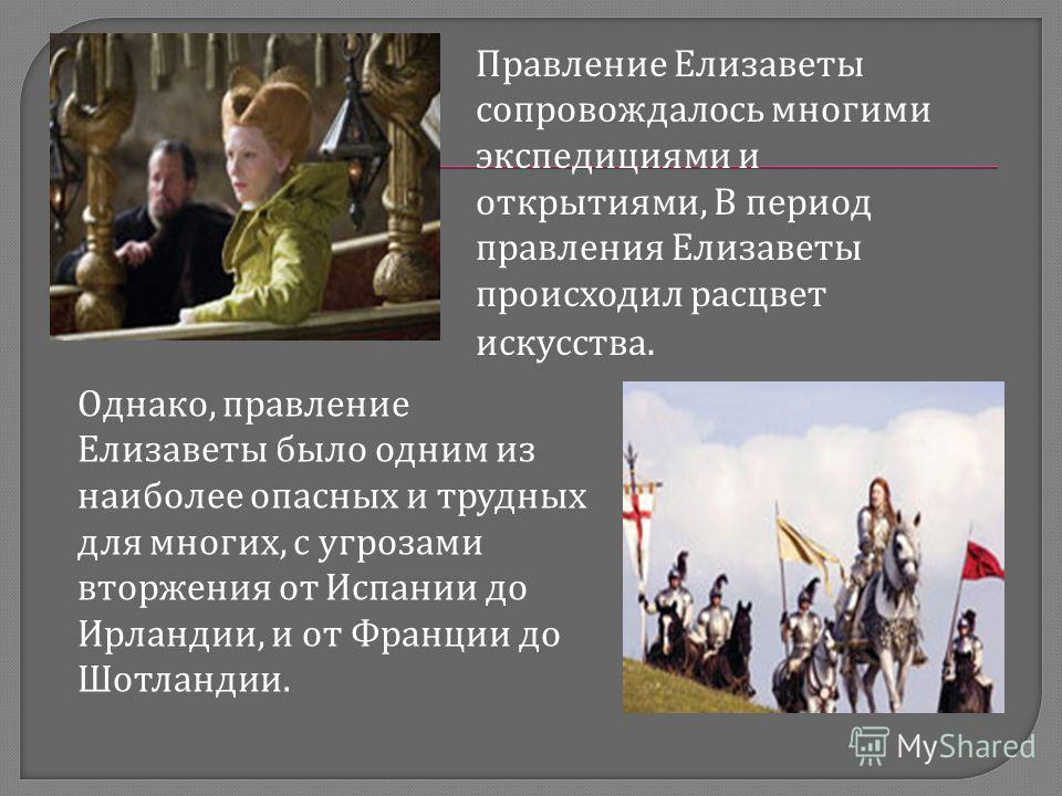 Правление Елизаветы сопровождалось многими экспедициями и открытиями, В период правления Елизаветы происходил расцвет искусства. Однако, правление Елизаветы было одним из наиболее опасных и трудных для многих, с угрозами вторжения от Испании до Ирлан
