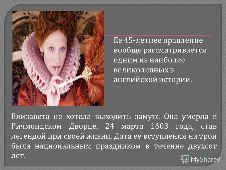 Ее 45-летнее правление вообще рассматривается одним из наиболее великолепных в английской истории. Елизавета не хотела выходить замуж. Она умерла в Ричмондском Дворце, 24 марта 1603 года, став легендой при своей жизни. Дата ее вступления на трон была