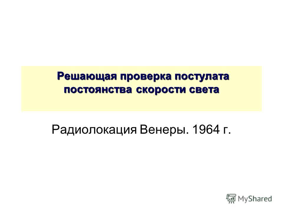 Решающая проверка постулата постоянства скорости света Решающая проверка постулата постоянства скорости света Радиолокация Венеры. 1964 г.