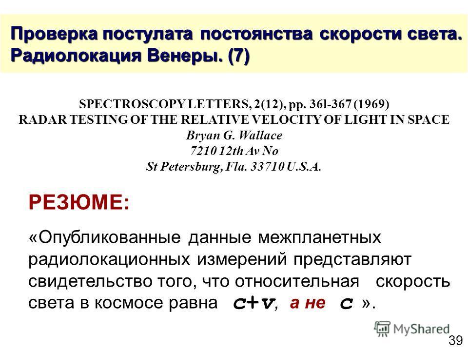 39 Проверка постулата постоянства скорости света. Радиолокация Венеры. (7) Проверка постулата постоянства скорости света. Радиолокация Венеры. (7) SPECTROSCOPY LETTERS, 2(12), рр. 36l-367 (1969) RADAR TESTING OF THE RELATIVE VELOCITY OF LIGHT IN SPAC