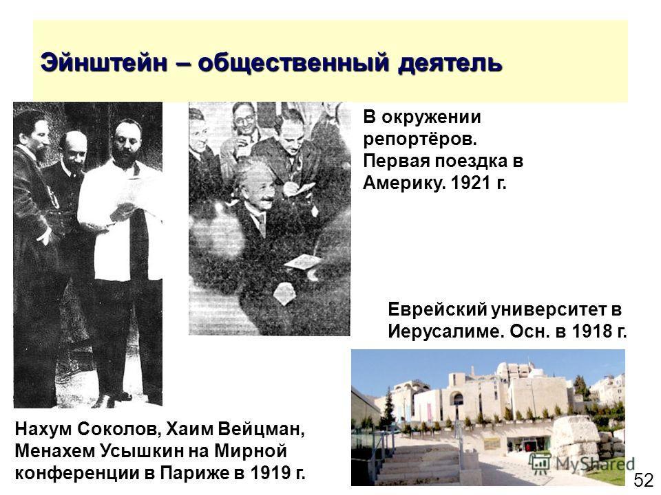 52 Эйнштейн – общественный деятель Еврейский университет в Иерусалиме. Осн. в 1918 г. Нахум Соколов, Хаим Вейцман, Менахем Усышкин на Мирной конференции в Париже в 1919 г. В окружении репортёров. Первая поездка в Америку. 1921 г.