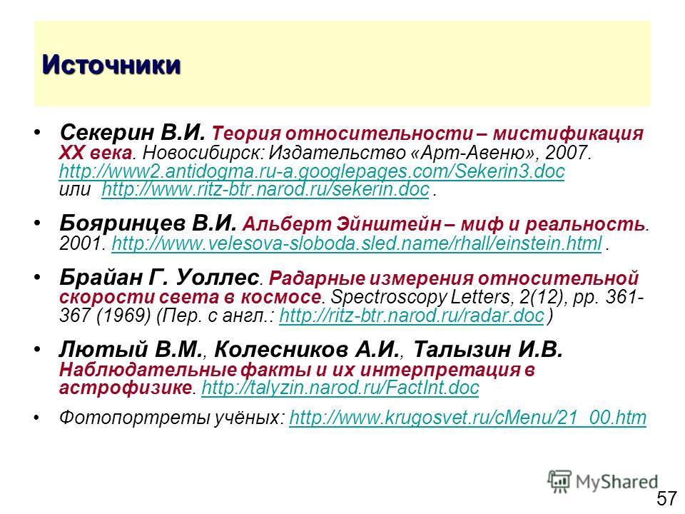 57 Источники Секерин В.И. Теория относительности – мистификация XX века. Новосибирск: Издательство «Арт-Авеню», 2007. http://www2.antidogma.ru-a.googlepages.com/Sekerin3.doc или http://www.ritz-btr.narod.ru/sekerin.doc. http://www2.antidogma.ru-a.goo