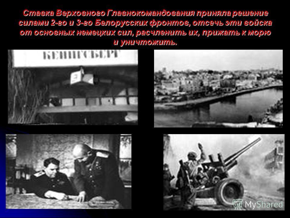 Ставка Верховного Главнокомандования приняла решение силами 2-го и 3-го Белорусских фронтов, отсечь эти войска от основных немецких сил, расчленить их, прижать к морю и уничтожить.