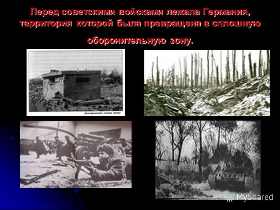 Перед советскими войсками лежала Германия, территория которой была превращена в сплошную оборонительную зону.