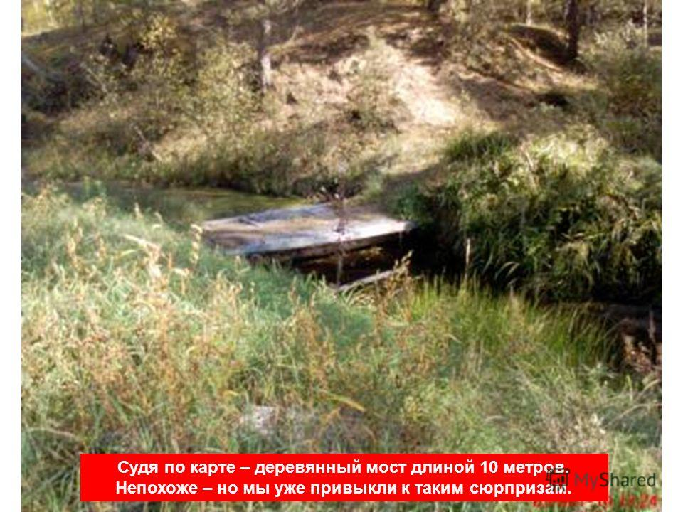 Судя по карте – деревянный мост длиной 10 метров. Непохоже – но мы уже привыкли к таким сюрпризам.