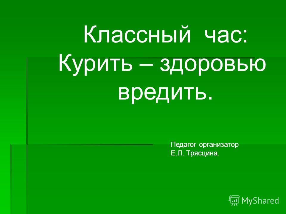Педагог организатор Е.Л. Трясцина. Классный час: Курить – здоровью вредить.