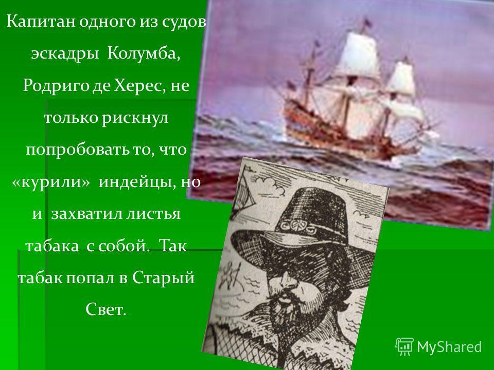 Капитан одного из судов эскадры Колумба, Родриго де Херес, не только рискнул попробовать то, что «курили» индейцы, но и захватил листья табака с собой. Так табак попал в Старый Свет.