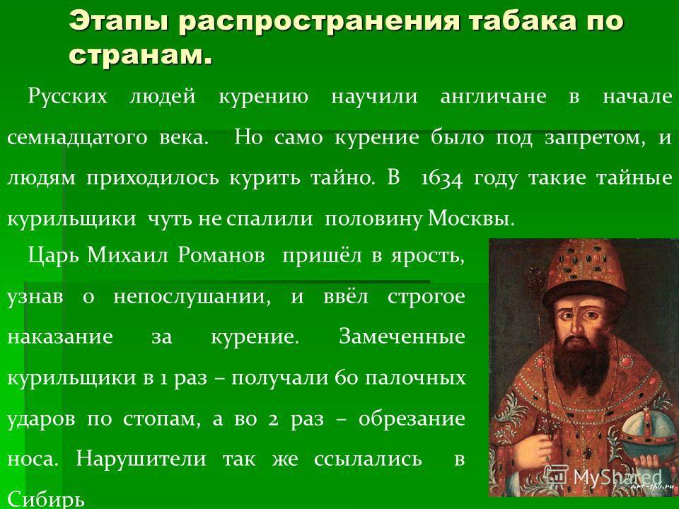 Русских людей курению научили англичане в начале семнадцатого века. Но само курение было под запретом, и людям приходилось курить тайно. В 1634 году такие тайные курильщики чуть не спалили половину Москвы. Царь Михаил Романов пришёл в ярость, узнав о