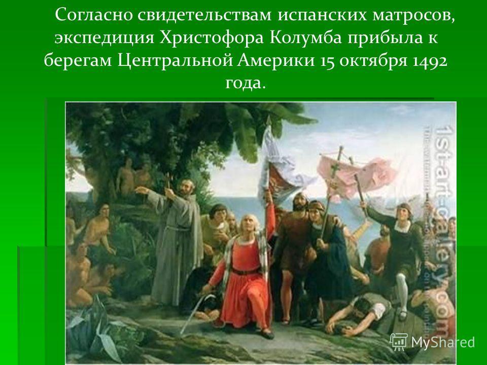 Согласно свидетельствам испанских матросов, экспедиция Христофора Колумба прибыла к берегам Центральной Америки 15 октября 1492 года.