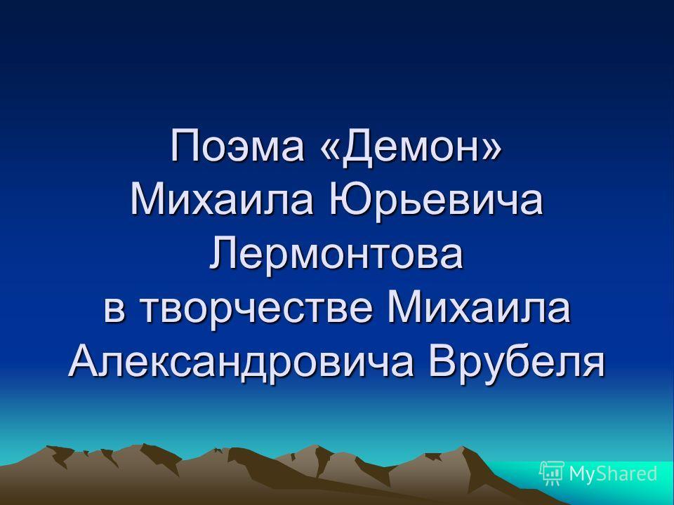 Поэма «Демон» Михаила Юрьевича Лермонтова в творчестве Михаила Александровича Врубеля
